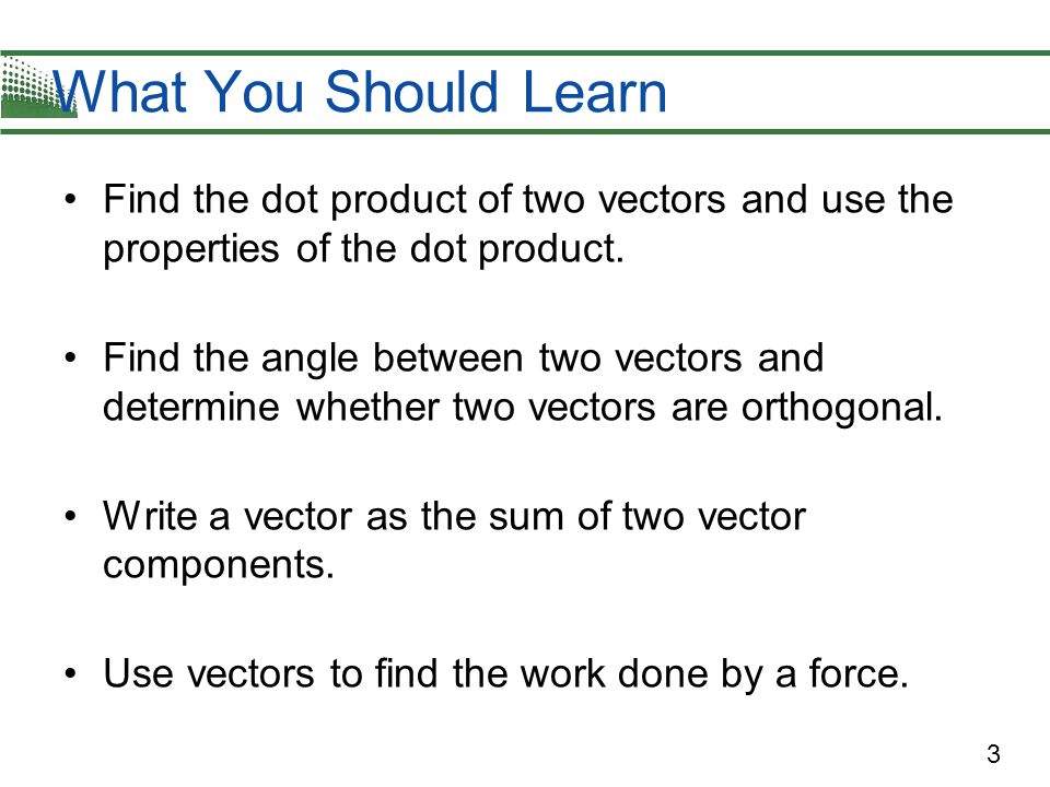 3 Find the dot product of two vectors and use the properties of the dot product. Find the angle between two vectors and determine whether two vectors