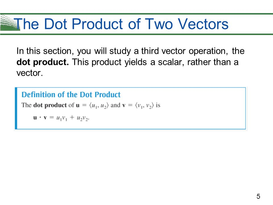 5 In this section, you will study a third vector operation, the dot product.