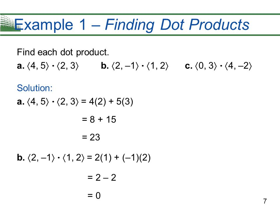 7 Example 1 – Finding Dot Products Find each dot product. a.  4, 5    2, 3  b.  2, –1    1, 2  c.  0, 3    4, –2  Solution: a.  4, 5 