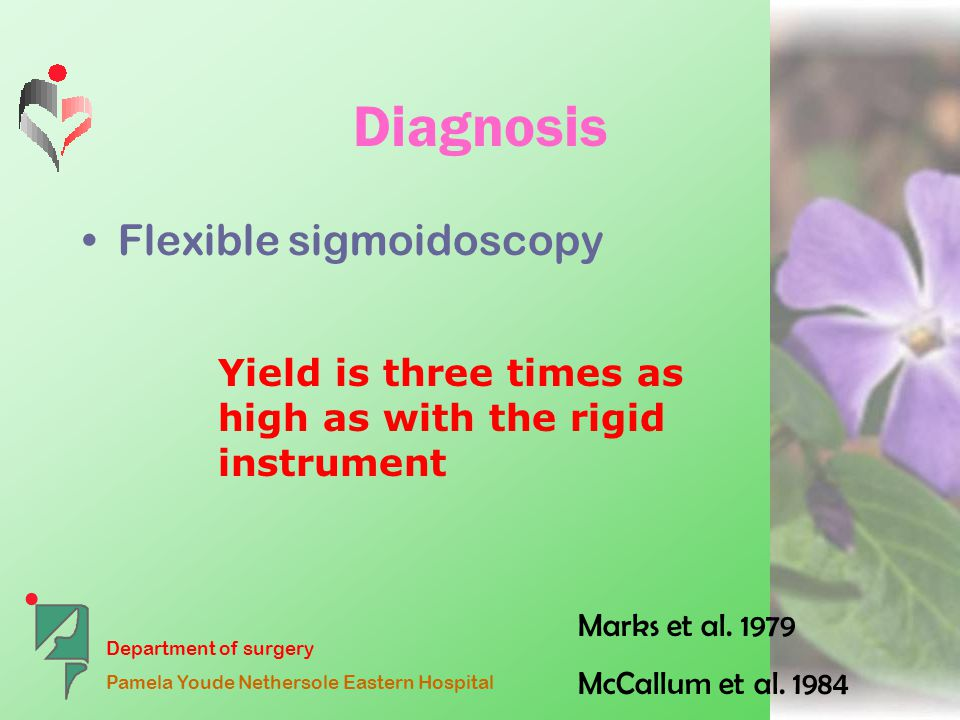 Department of surgery Pamela Youde Nethersole Eastern Hospital Diagnosis Flexible sigmoidoscopy Yield is three times as high as with the rigid instrument Marks et al.