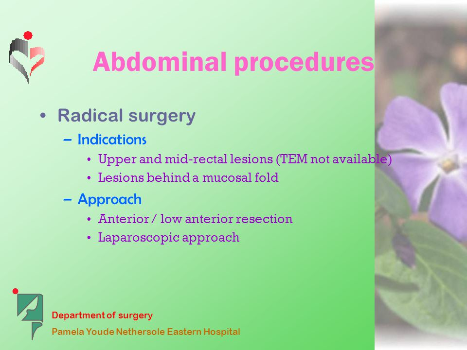 Department of surgery Pamela Youde Nethersole Eastern Hospital Abdominal procedures Radical surgery –Indications Upper and mid-rectal lesions (TEM not available) Lesions behind a mucosal fold –Approach Anterior / low anterior resection Laparoscopic approach