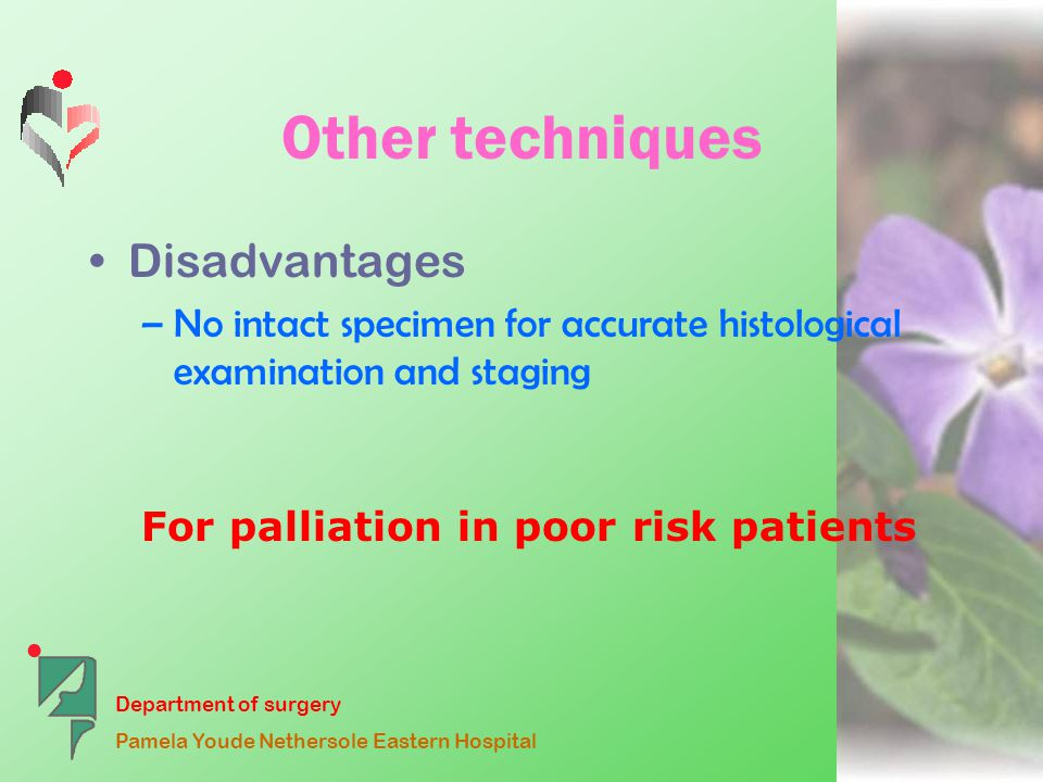 Department of surgery Pamela Youde Nethersole Eastern Hospital Other techniques Disadvantages –No intact specimen for accurate histological examination and staging For palliation in poor risk patients