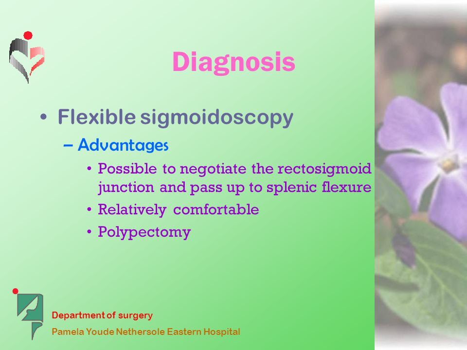 Department of surgery Pamela Youde Nethersole Eastern Hospital Diagnosis Flexible sigmoidoscopy –Advantages Possible to negotiate the rectosigmoid junction and pass up to splenic flexure Relatively comfortable Polypectomy