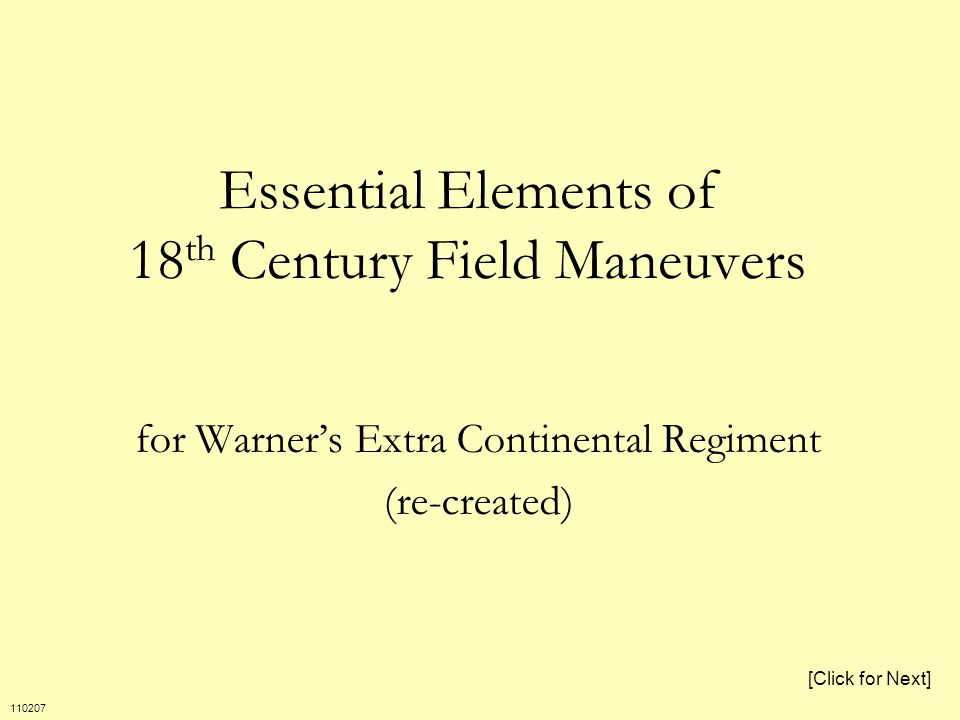 Essential Elements of 18 th Century Field Maneuvers for Warner's Extra Continental Regiment (re-created) [Click for Next] 110207