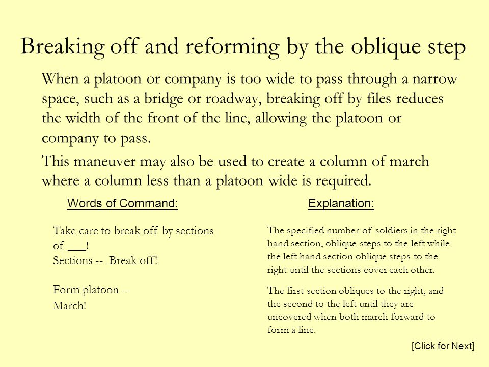 Breaking off and reforming by the oblique step When a platoon or company is too wide to pass through a narrow space, such as a bridge or roadway, breaking off by files reduces the width of the front of the line, allowing the platoon or company to pass.
