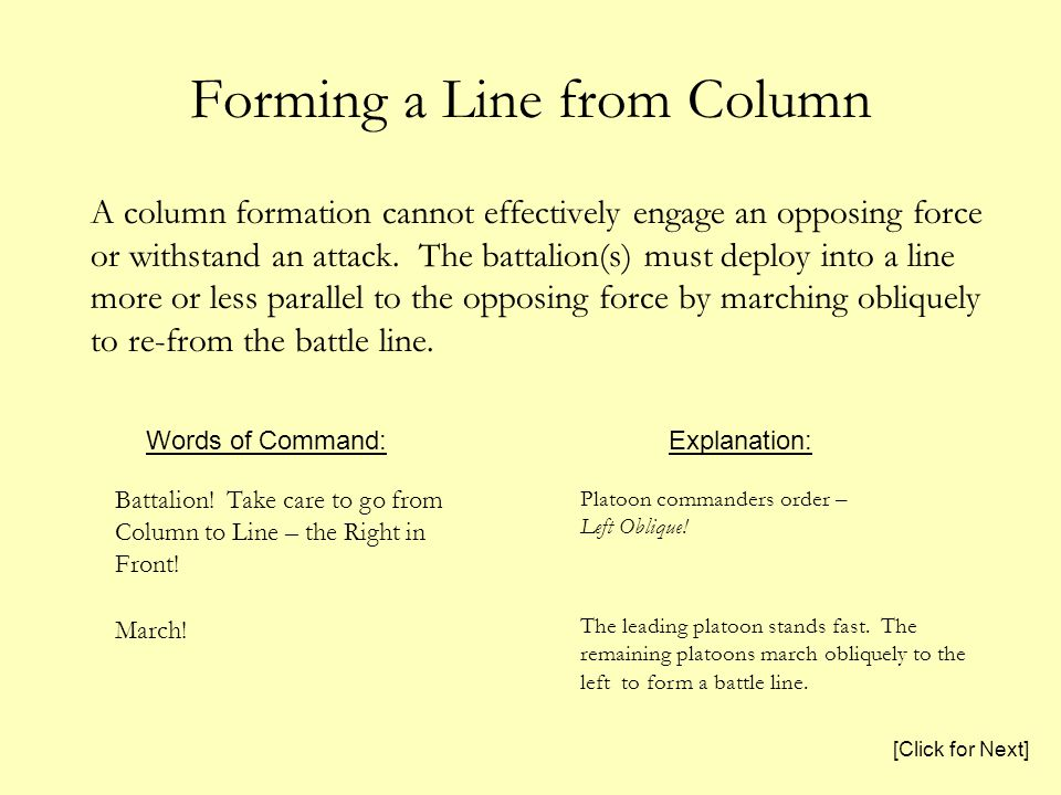 Forming a Line from Column A column formation cannot effectively engage an opposing force or withstand an attack. The battalion(s) must deploy into a