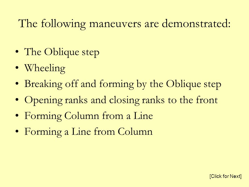 The following maneuvers are demonstrated: The Oblique step Wheeling Breaking off and forming by the Oblique step Opening ranks and closing ranks to the front Forming Column from a Line Forming a Line from Column [Click for Next]