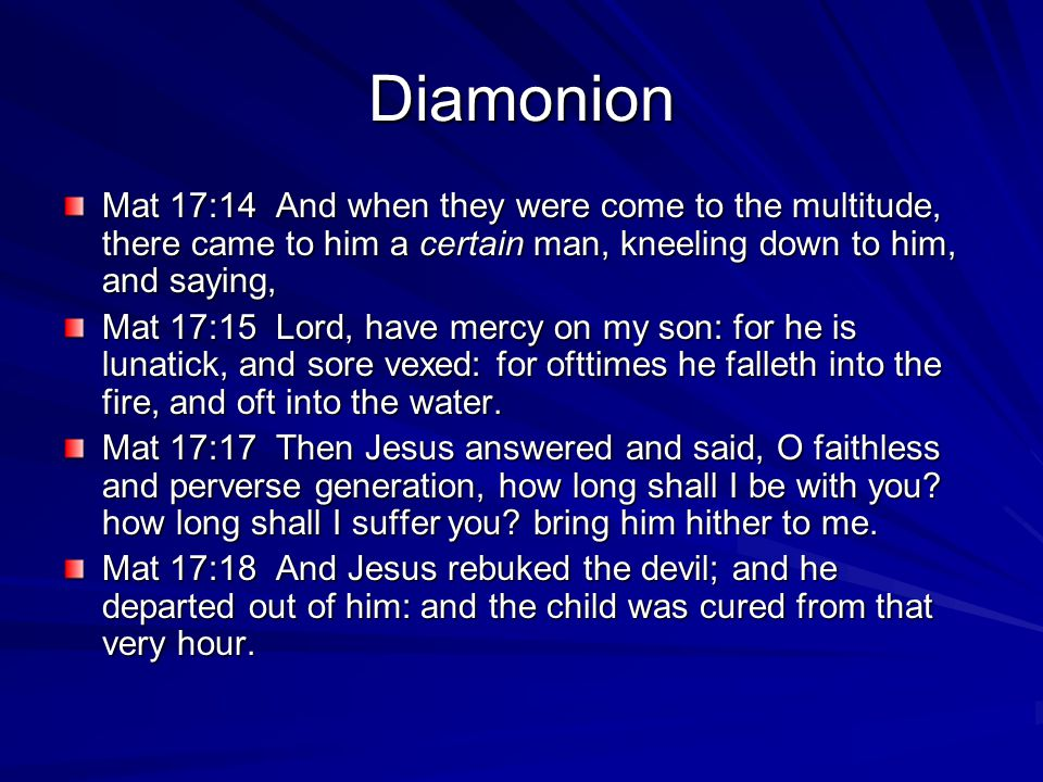 Diamonion Mat 17:14 And when they were come to the multitude, there came to him a certain man, kneeling down to him, and saying, Mat 17:15 Lord, have mercy on my son: for he is lunatick, and sore vexed: for ofttimes he falleth into the fire, and oft into the water.