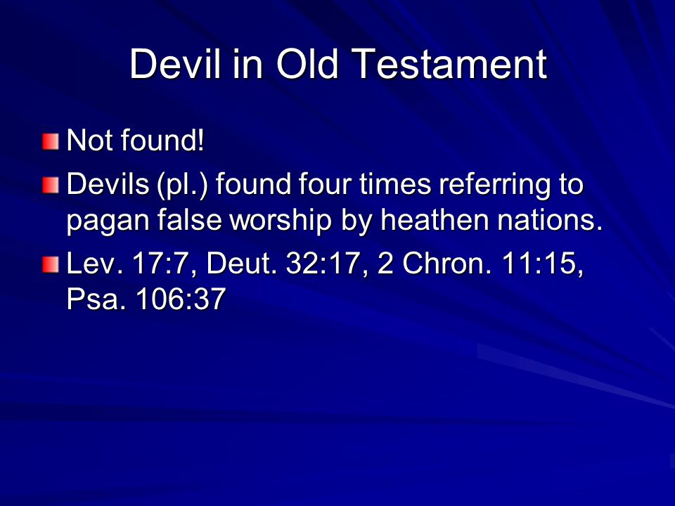 Devil in Old Testament Not found! Devils (pl.) found four times referring to pagan false worship by heathen nations. Lev. 17:7, Deut. 32:17, 2 Chron.