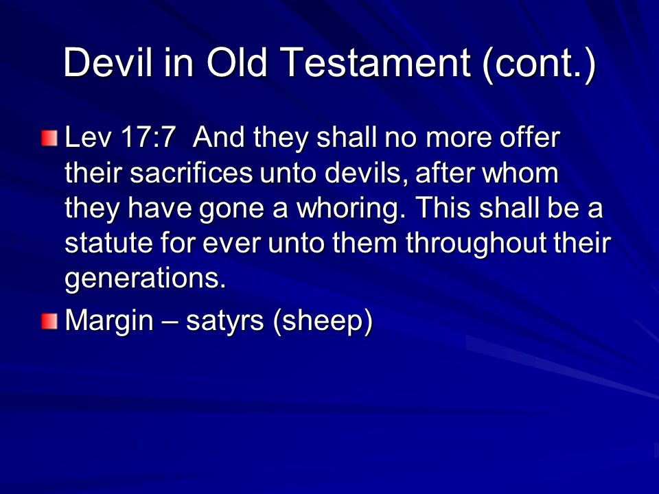 Devil in Old Testament (cont.) Lev 17:7 And they shall no more offer their sacrifices unto devils, after whom they have gone a whoring. This shall be