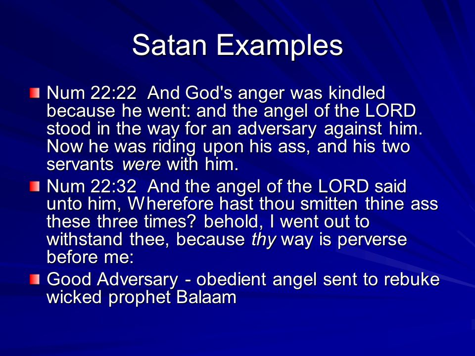 Satan Examples Num 22:22 And God s anger was kindled because he went: and the angel of the LORD stood in the way for an adversary against him.