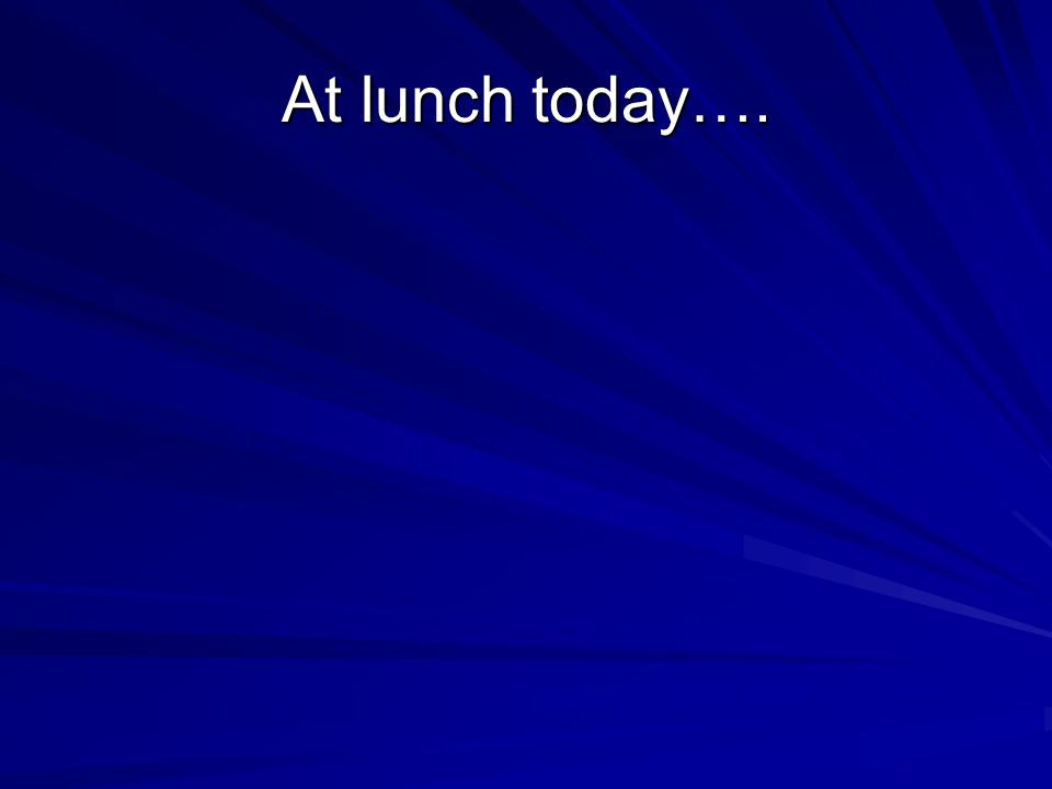 At lunch today….