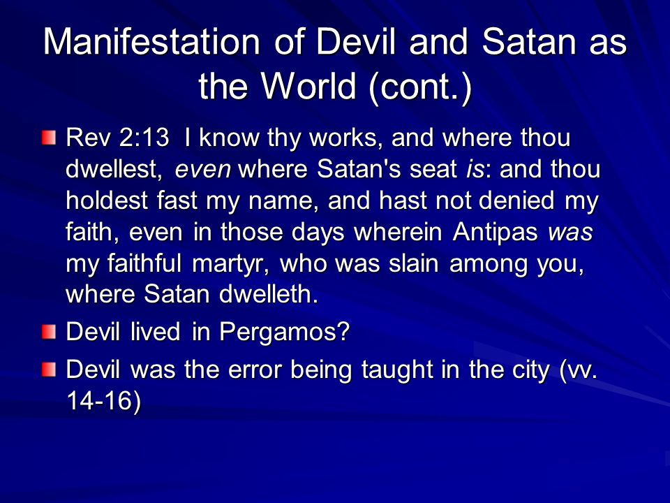 Manifestation of Devil and Satan as the World (cont.) Rev 2:13 I know thy works, and where thou dwellest, even where Satan's seat is: and thou holdest