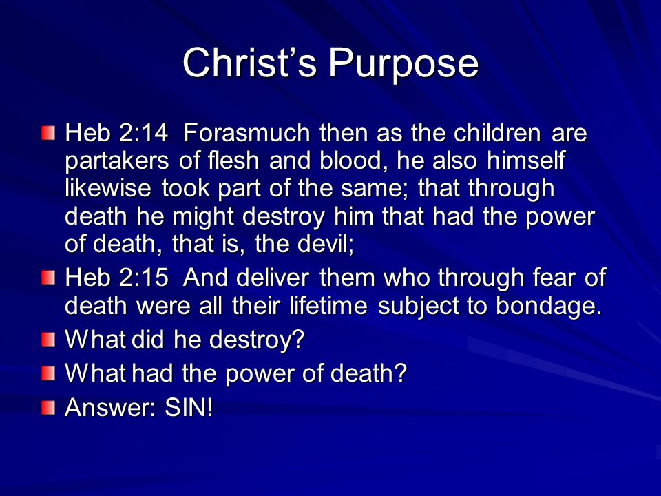 Christ's Purpose Heb 2:14 Forasmuch then as the children are partakers of flesh and blood, he also himself likewise took part of the same; that through death he might destroy him that had the power of death, that is, the devil; Heb 2:15 And deliver them who through fear of death were all their lifetime subject to bondage.