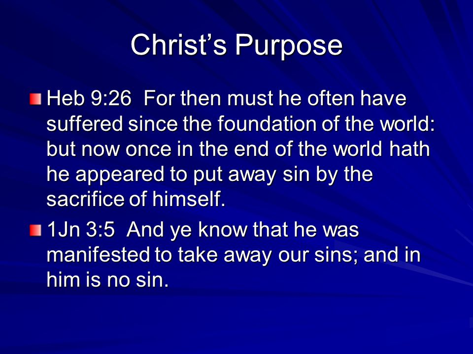 Christ's Purpose Heb 9:26 For then must he often have suffered since the foundation of the world: but now once in the end of the world hath he appeared to put away sin by the sacrifice of himself.