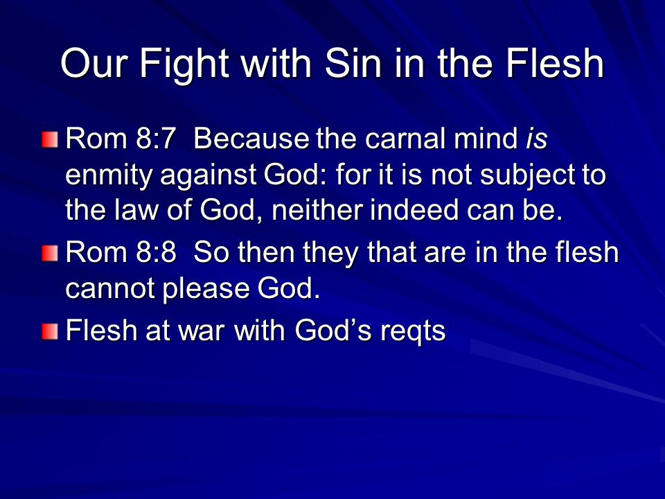 Our Fight with Sin in the Flesh Rom 8:7 Because the carnal mind is enmity against God: for it is not subject to the law of God, neither indeed can be.