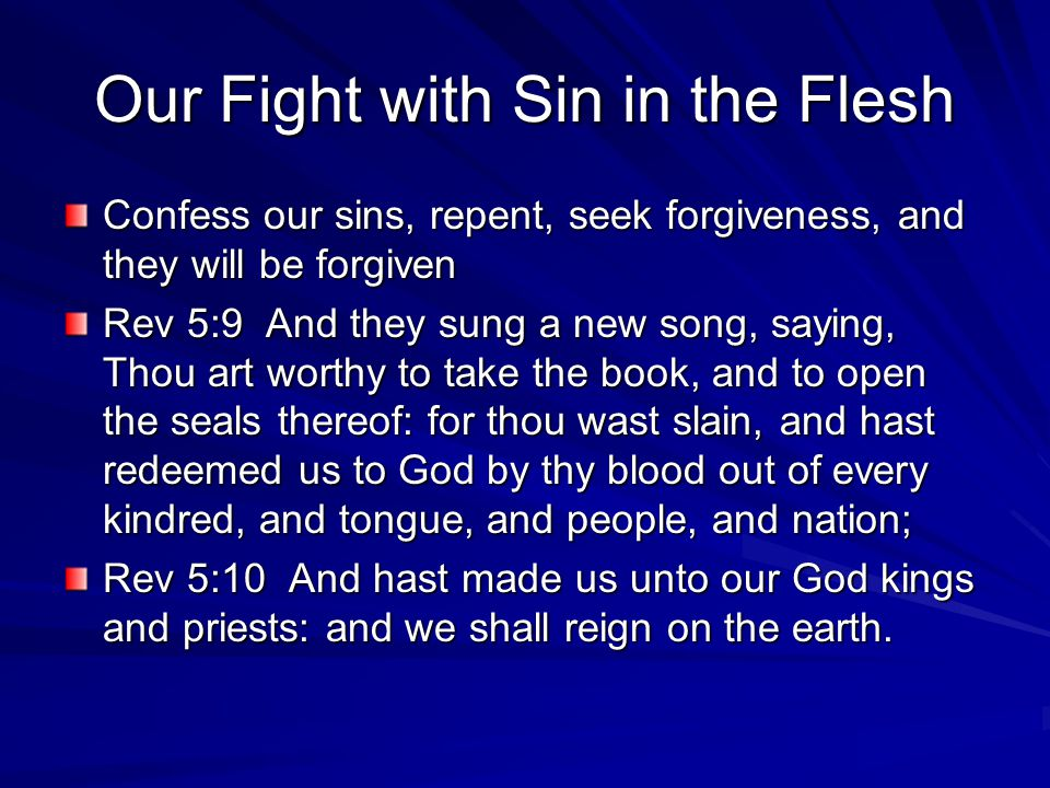 Our Fight with Sin in the Flesh Confess our sins, repent, seek forgiveness, and they will be forgiven Rev 5:9 And they sung a new song, saying, Thou a