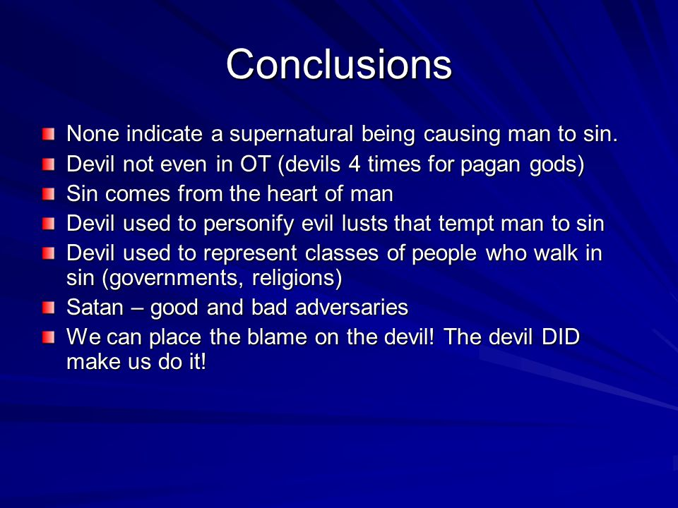 Conclusions None indicate a supernatural being causing man to sin. Devil not even in OT (devils 4 times for pagan gods) Sin comes from the heart of ma