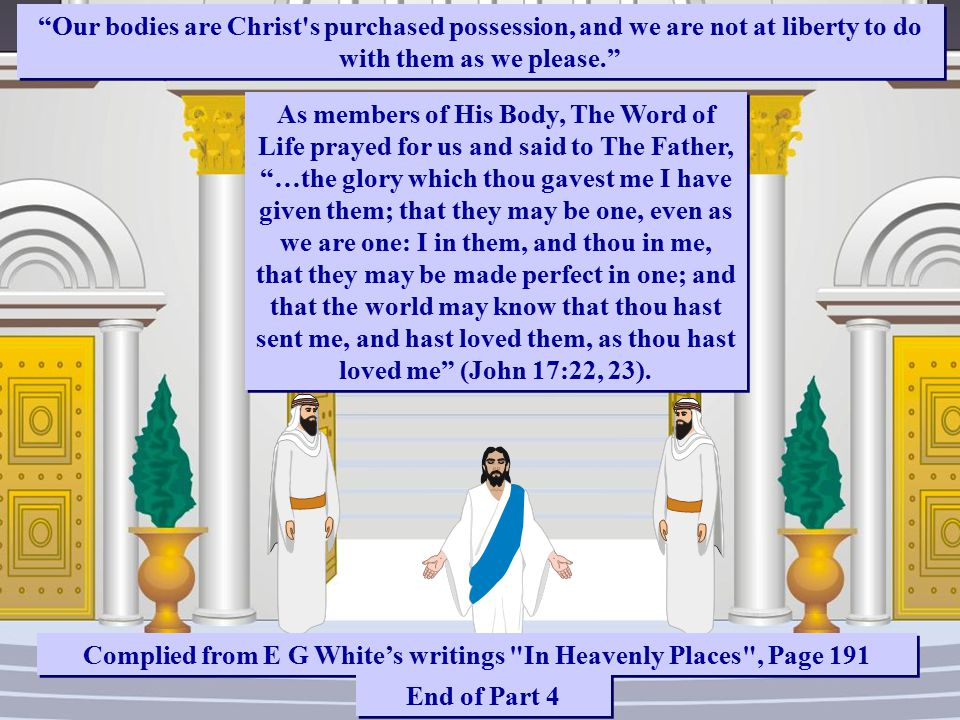 Our bodies are Christ s purchased possession, and we are not at liberty to do with them as we please. As members of His Body, The Word of Life prayed for us and said to The Father, …the glory which thou gavest me I have given them; that they may be one, even as we are one: I in them, and thou in me, that they may be made perfect in one; and that the world may know that thou hast sent me, and hast loved them, as thou hast loved me (John 17:22, 23).