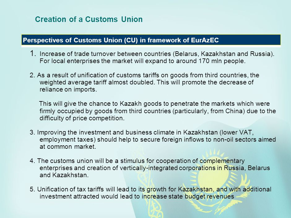 Creation of a Customs Union 1. Increase of trade turnover between countries (Belarus, Kazakhstan and Russia). For local enterprises the market will ex