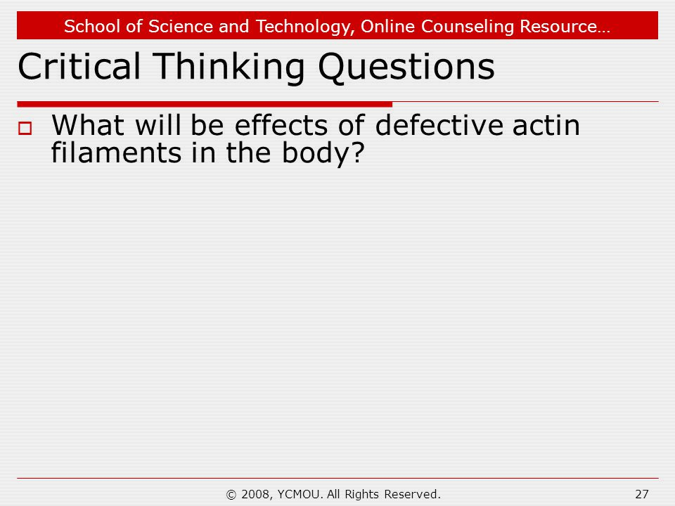 School of Science and Technology, Online Counseling Resource… © 2008, YCMOU. All Rights Reserved.27 Critical Thinking Questions  What will be effects