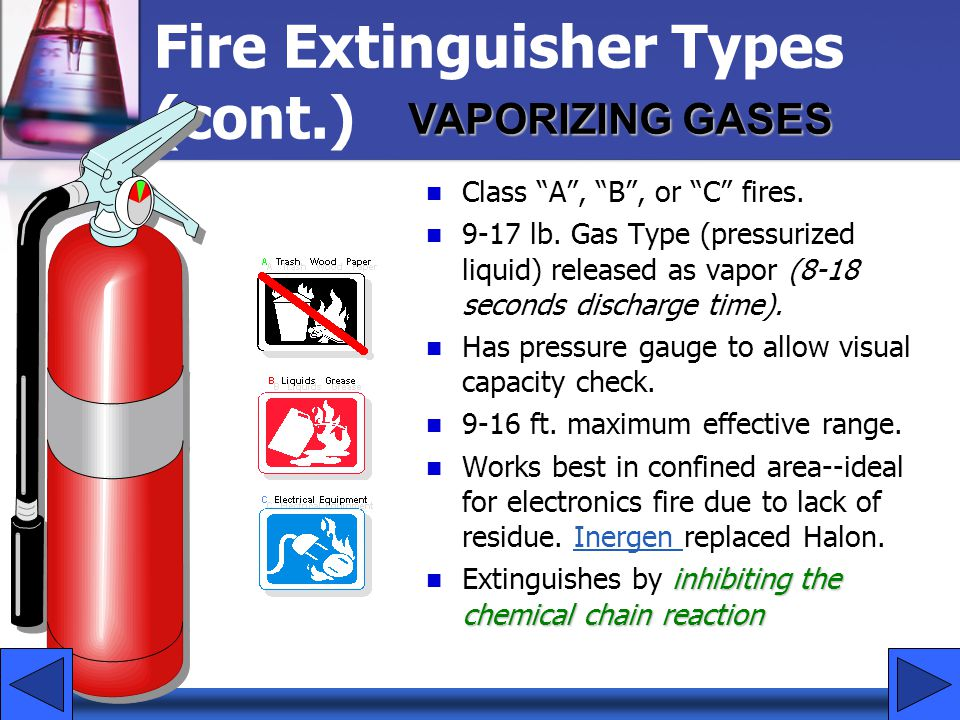 "Fire Extinguisher Types (cont.) Class ""A"", ""B"", or ""C"" fires. 9-17 lb. Gas Type (pressurized liquid) released as vapor (8-18 seconds discharge time)."