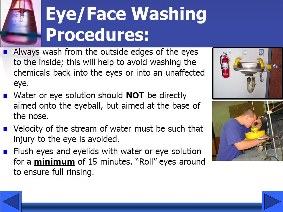 Eye/Face Washing Procedures: Always wash from the outside edges of the eyes to the inside; this will help to avoid washing the chemicals back into the