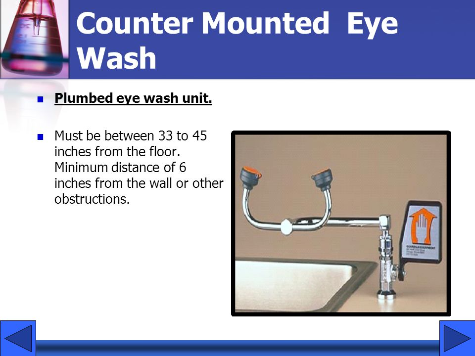 Counter Mounted Eye Wash Plumbed eye wash unit. Must be between 33 to 45 inches from the floor. Minimum distance of 6 inches from the wall or other ob