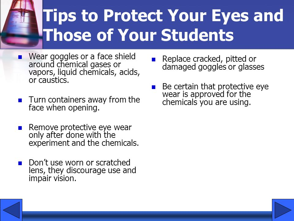 Tips to Protect Your Eyes and Those of Your Students Wear goggles or a face shield around chemical gases or vapors, liquid chemicals, acids, or causti