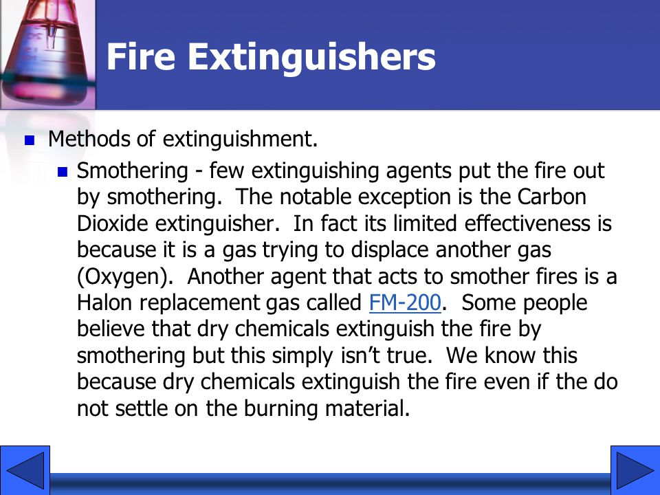 Fire Extinguishers Methods of extinguishment. Smothering - few extinguishing agents put the fire out by smothering. The notable exception is the Carbo