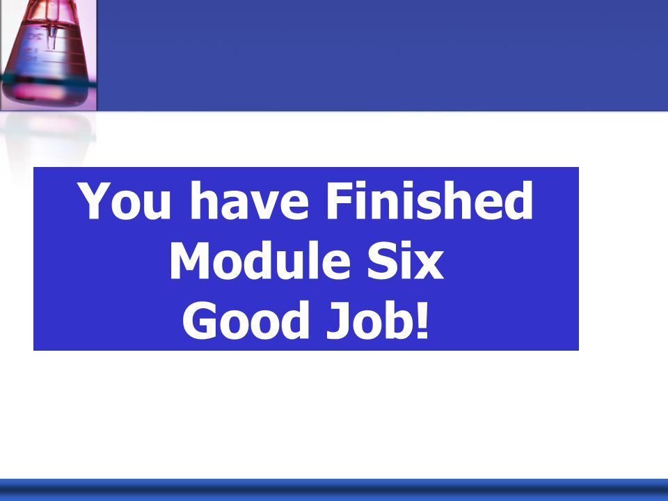 You have Finished Module Six Good Job!