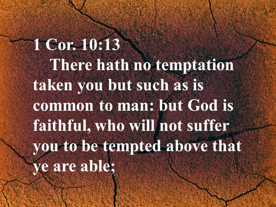 1 Cor. 10:13 There hath no temptation taken you but such as is common to man: but God is faithful, who will not suffer you to be tempted above that ye