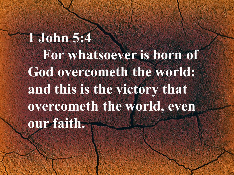 1 John 5:4 For whatsoever is born of God overcometh the world: and this is the victory that overcometh the world, even our faith.