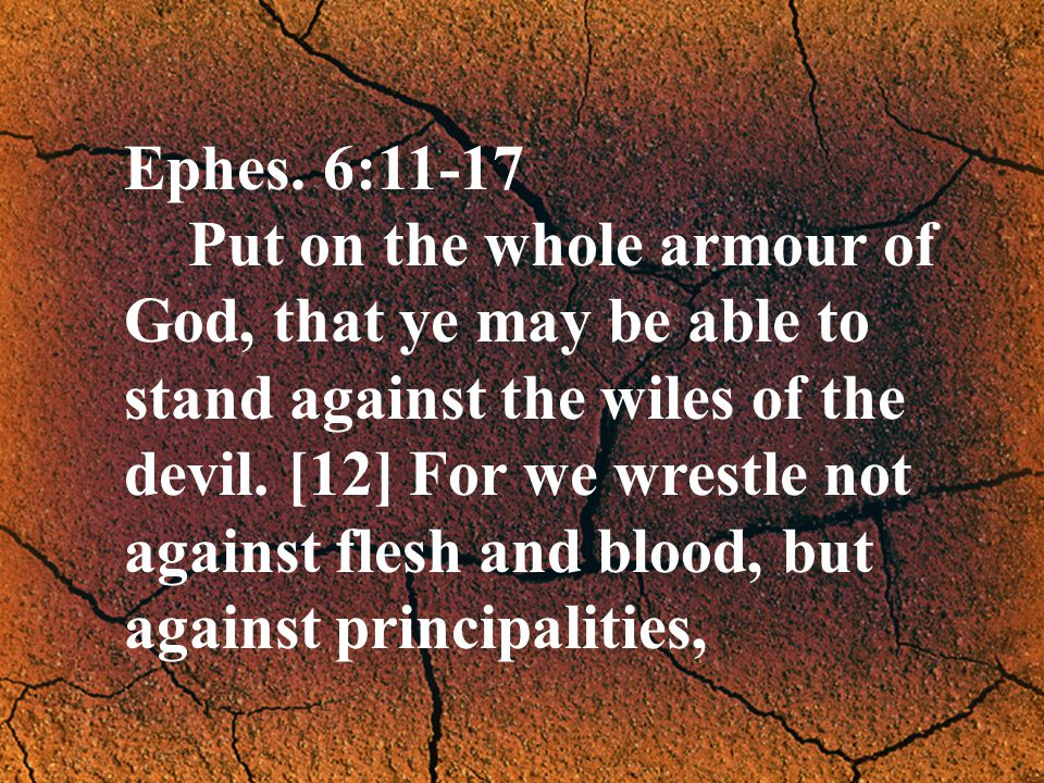 Ephes. 6:11-17 Put on the whole armour of God, that ye may be able to stand against the wiles of the devil. [12] For we wrestle not against flesh and
