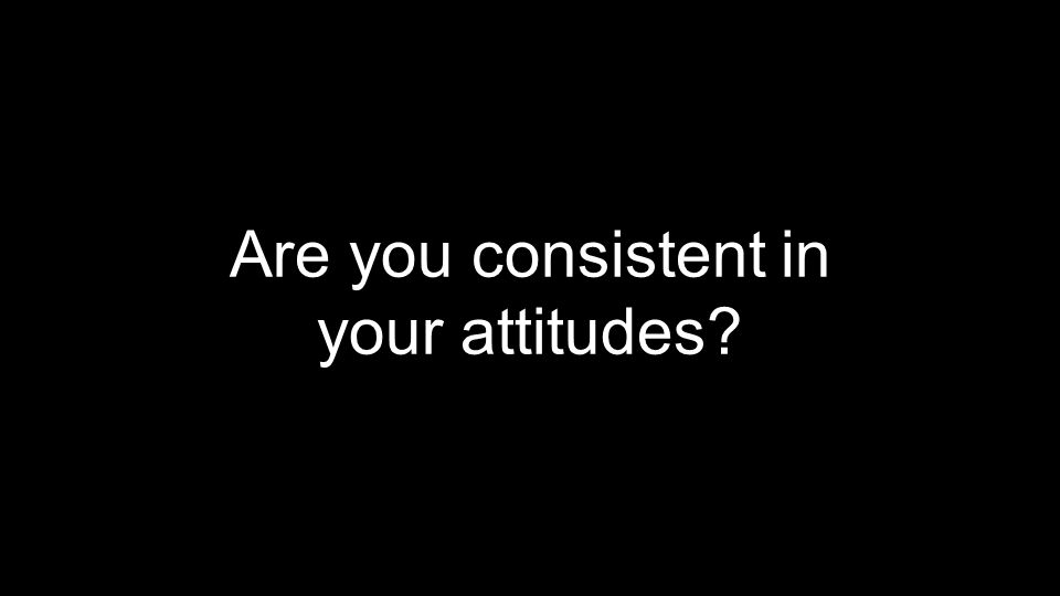 Are you consistent in your attitudes