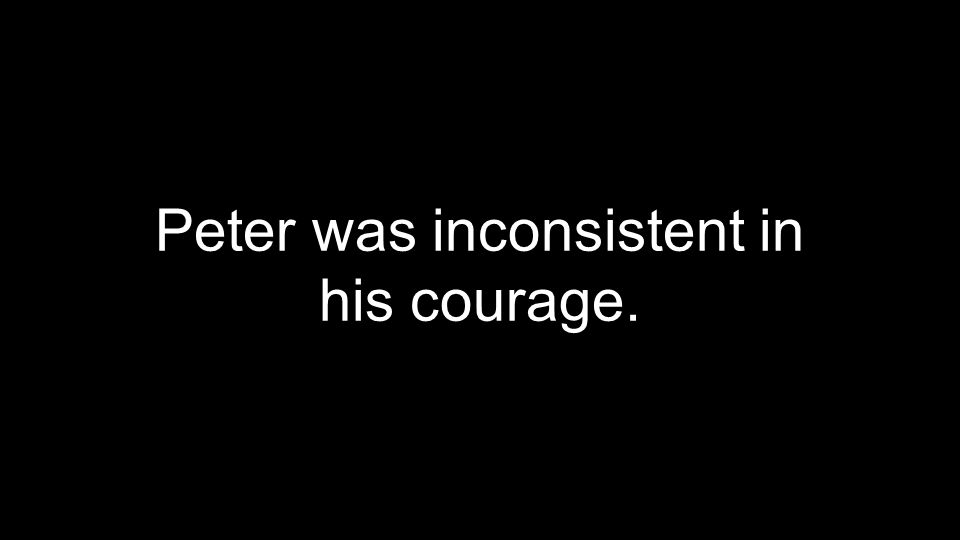 Peter was inconsistent in his courage.