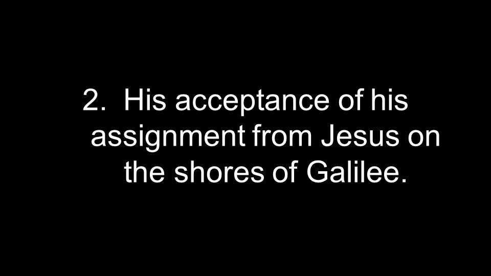 2.His acceptance of his assignment from Jesus on the shores of Galilee.