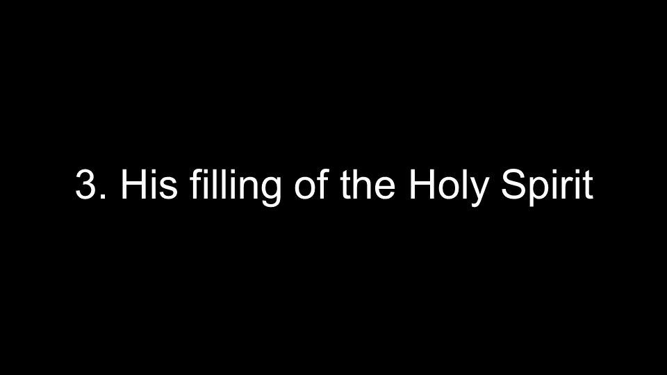 3. His filling of the Holy Spirit