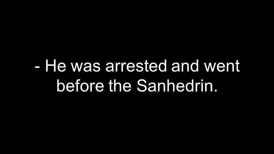 - He was arrested and went before the Sanhedrin.