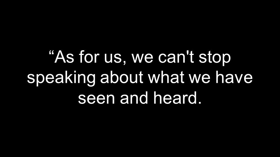 As for us, we can t stop speaking about what we have seen and heard.