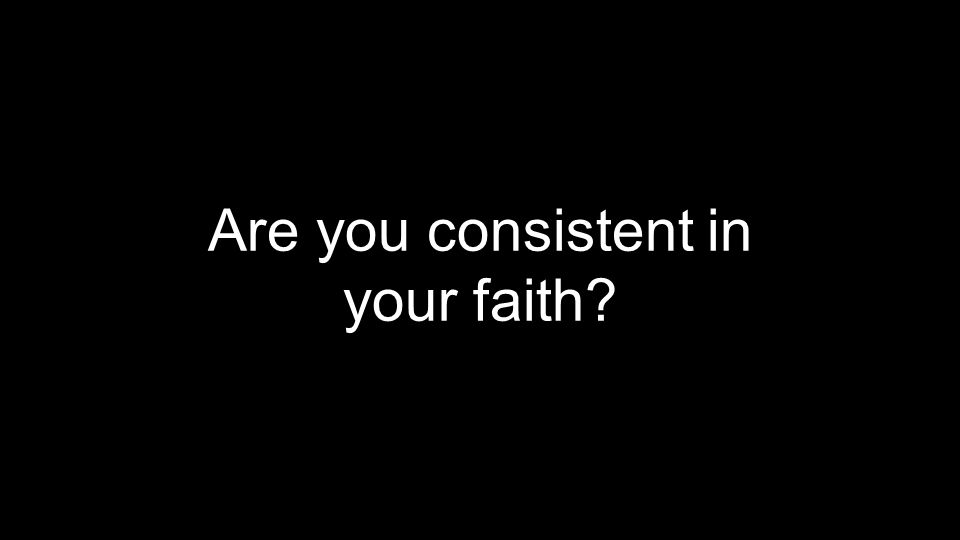 Are you consistent in your faith