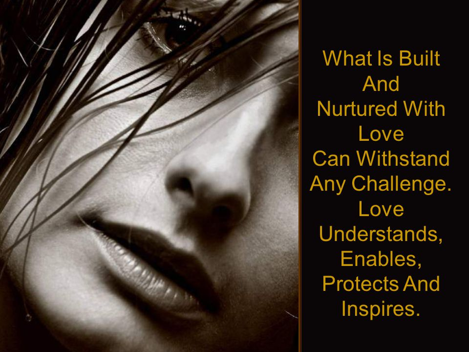 What Is Built And Nurtured With Love Can Withstand Any Challenge.