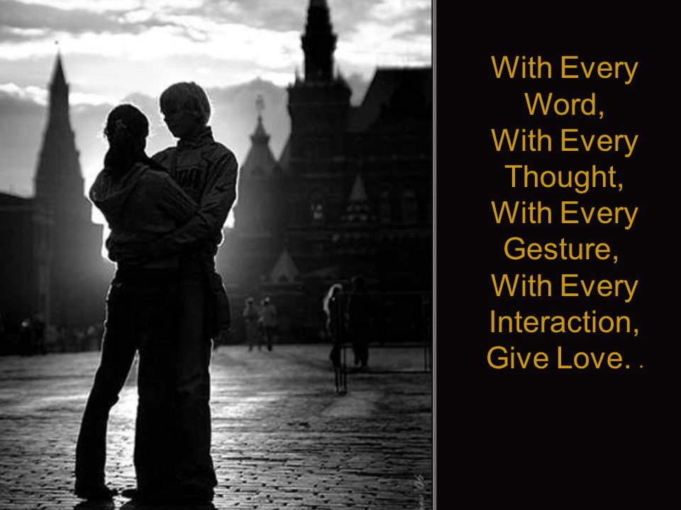 With Every Word, With Every Thought, With Every Gesture, With Every Interaction, Give Love..