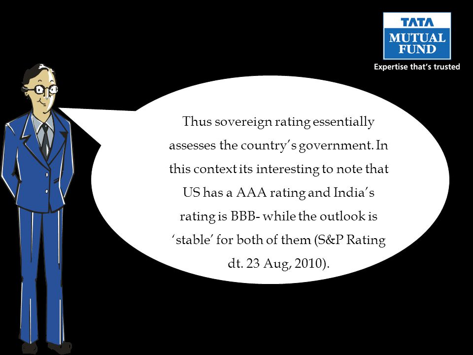 Thus sovereign rating essentially assesses the country's government. In this context its interesting to note that US has a AAA rating and India's rati