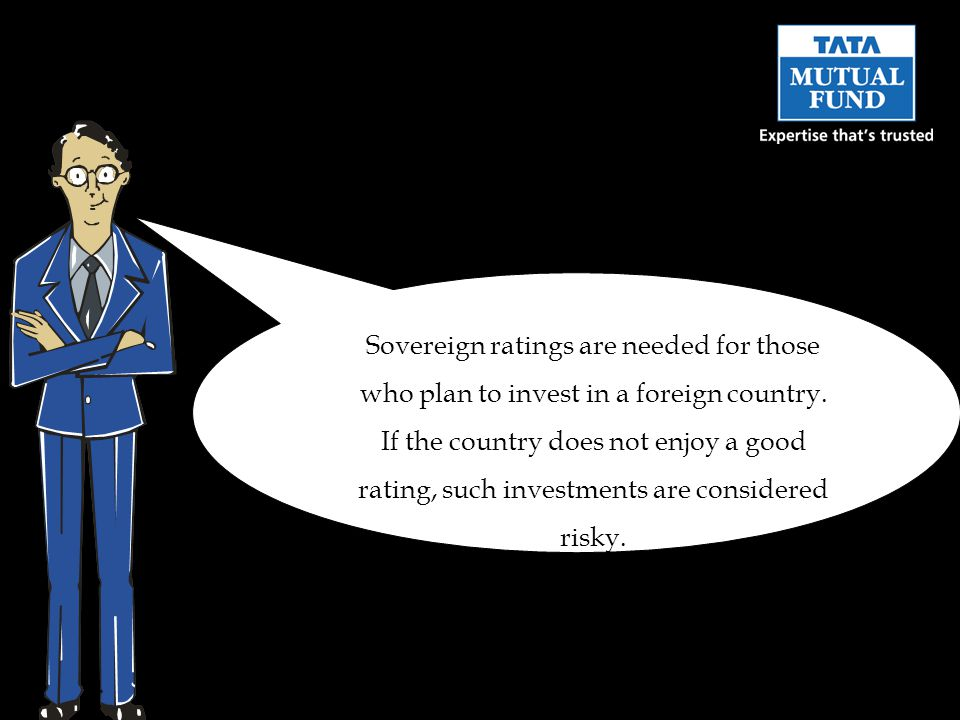 Sovereign ratings are needed for those who plan to invest in a foreign country.