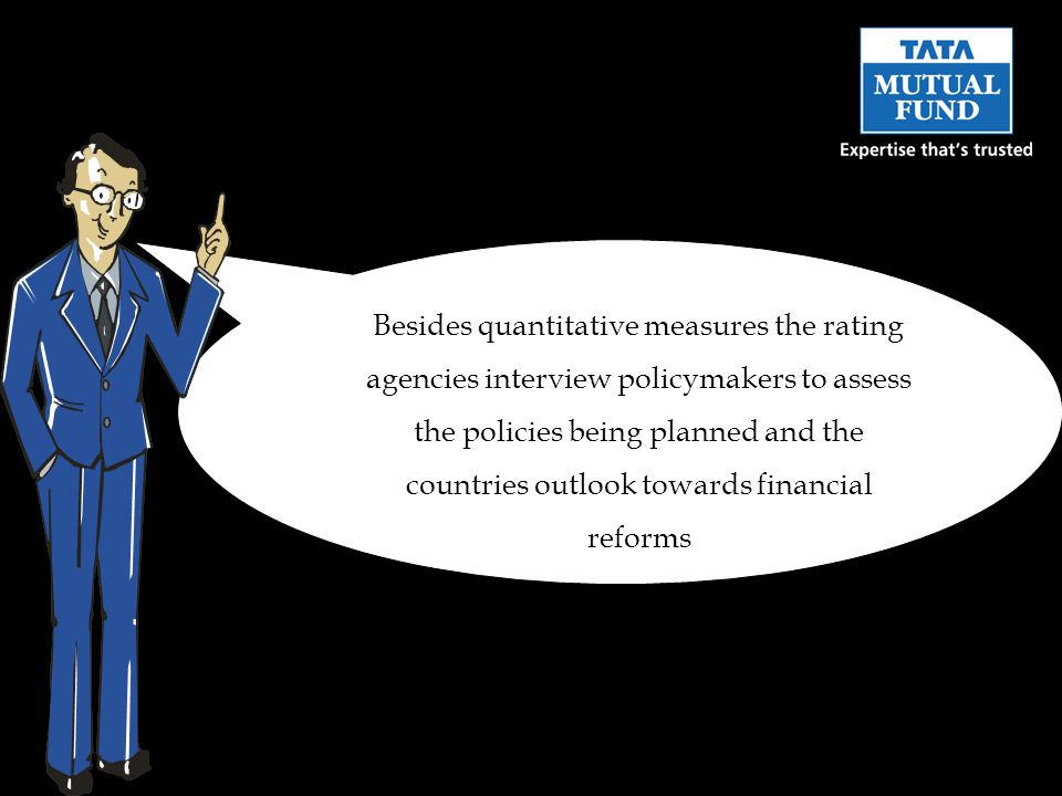 Besides quantitative measures the rating agencies interview policymakers to assess the policies being planned and the countries outlook towards financial reforms