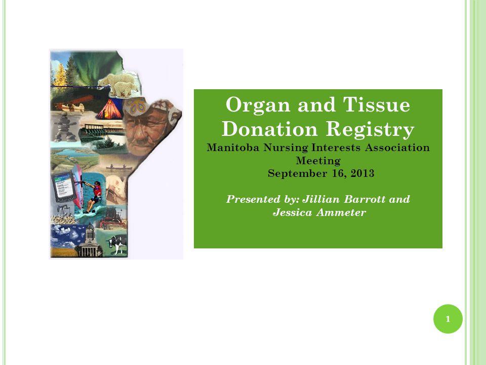 1 Organ and Tissue Donation Registry Manitoba Nursing Interests Association Meeting September 16, 2013 Presented by: Jillian Barrott and Jessica Ammeter