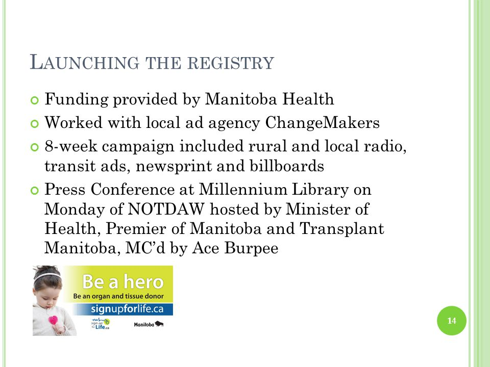 L AUNCHING THE REGISTRY Funding provided by Manitoba Health Worked with local ad agency ChangeMakers 8-week campaign included rural and local radio, transit ads, newsprint and billboards Press Conference at Millennium Library on Monday of NOTDAW hosted by Minister of Health, Premier of Manitoba and Transplant Manitoba, MC'd by Ace Burpee 14