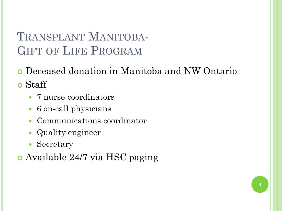 T RANSPLANT M ANITOBA - G IFT OF L IFE P ROGRAM Deceased donation in Manitoba and NW Ontario Staff 7 nurse coordinators 6 on-call physicians Communications coordinator Quality engineer Secretary Available 24/7 via HSC paging 4