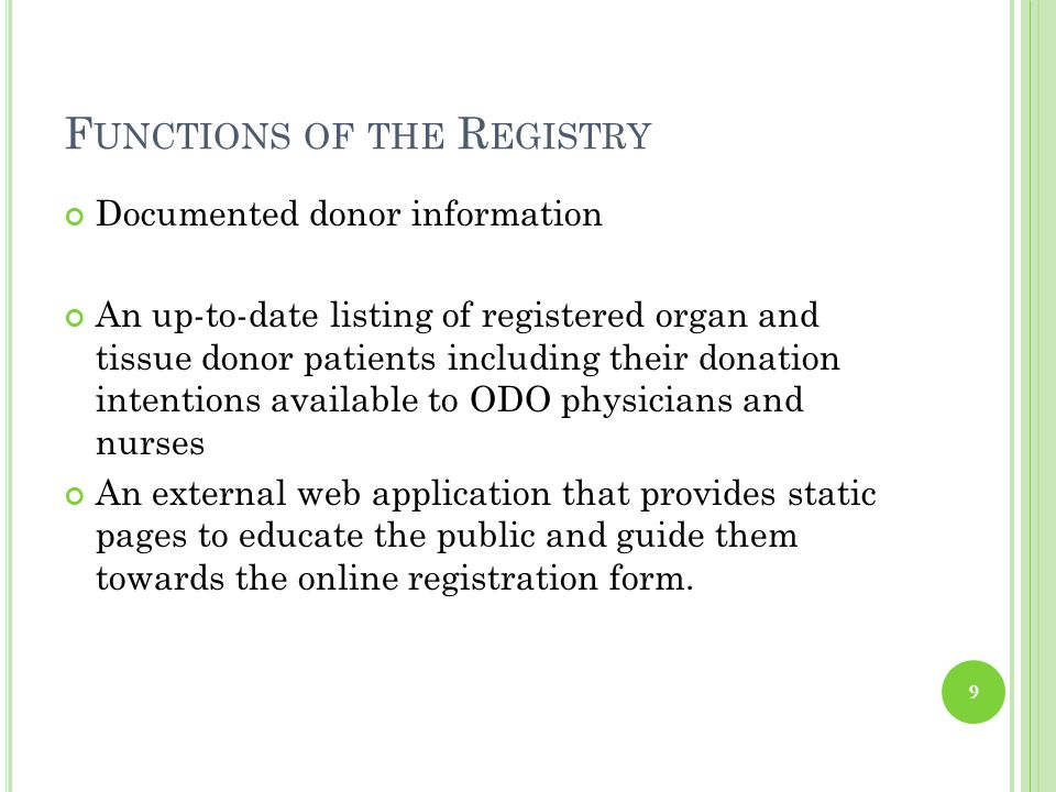 F UNCTIONS OF THE R EGISTRY Documented donor information An up-to-date listing of registered organ and tissue donor patients including their donation intentions available to ODO physicians and nurses An external web application that provides static pages to educate the public and guide them towards the online registration form.
